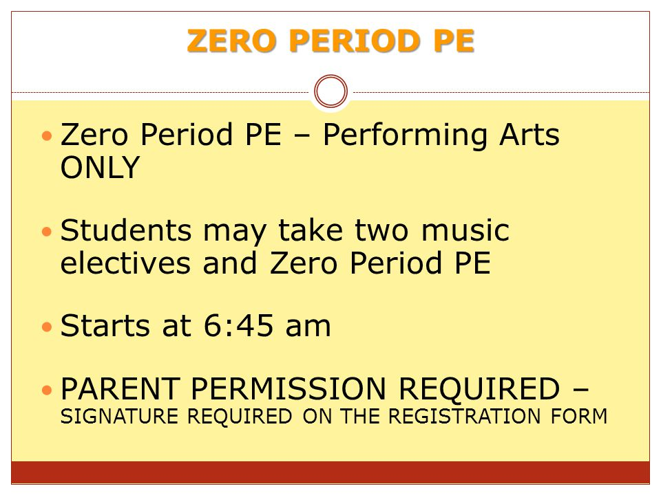 ZERO PERIOD PE Zero Period PE – Performing Arts ONLY Students may take two music electives and Zero Period PE Starts at 6:45 am PARENT PERMISSION REQUIRED – SIGNATURE REQUIRED ON THE REGISTRATION FORM