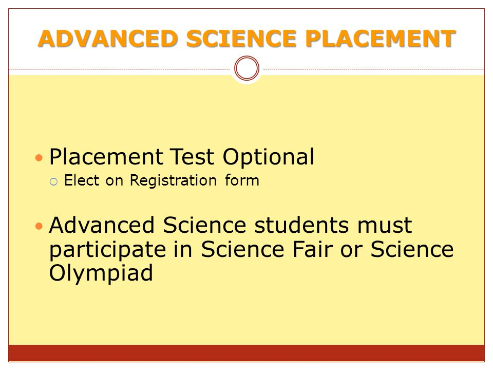 ADVANCED SCIENCE PLACEMENT Placement Test Optional Elect on Registration form Advanced Science students must participate in Science Fair or Science Olympiad