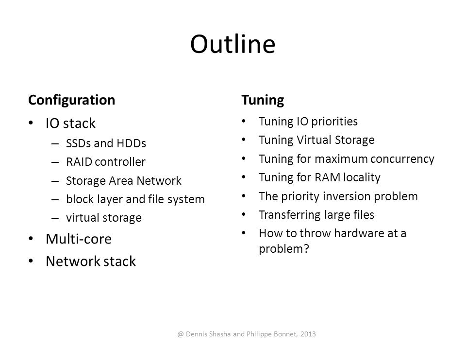 Outline Configuration IO stack – SSDs and HDDs – RAID controller – Storage Area Network – block layer and file system – virtual storage Multi-core Network stack Tuning Tuning IO priorities Tuning Virtual Storage Tuning for maximum concurrency Tuning for RAM locality The priority inversion problem Transferring large files How to throw hardware at a problem.