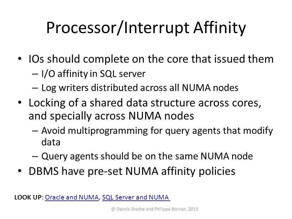 Processor/Interrupt Affinity IOs should complete on the core that issued them – I/O affinity in SQL server – Log writers distributed across all NUMA nodes Locking of a shared data structure across cores, and specially across NUMA nodes – Avoid multiprogramming for query agents that modify data – Query agents should be on the same NUMA node DBMS have pre-set NUMA affinity policies @ Dennis Shasha and Philippe Bonnet, 2013 LOOK UP: Oracle and NUMA, SQL Server and NUMAOracle and NUMASQL Server and NUMA