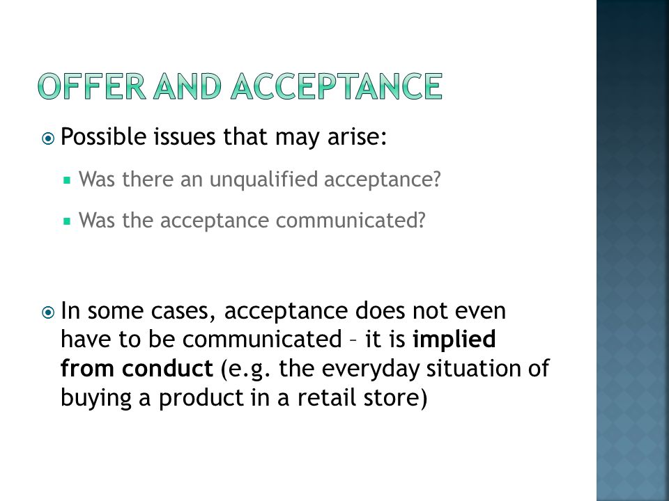 Possible issues that may arise: Was there an unqualified acceptance? Was the acceptance communicated? In some cases, acceptance does not even have to