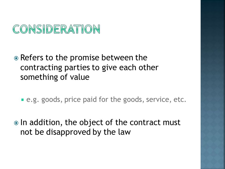 Refers to the promise between the contracting parties to give each other something of value e.g. goods, price paid for the goods, service, etc. In add