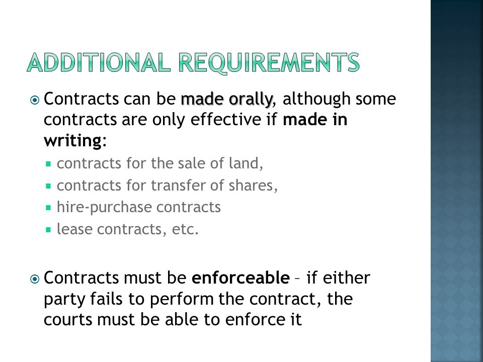 made orally Contracts can be made orally, although some contracts are only effective if made in writing: contracts for the sale of land, contracts for