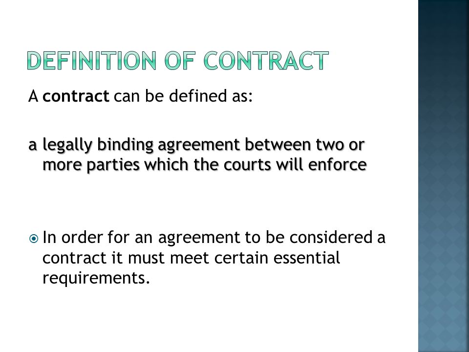 A contract can be defined as: a legally binding agreement between two or more parties which the courts will enforce In order for an agreement to be co