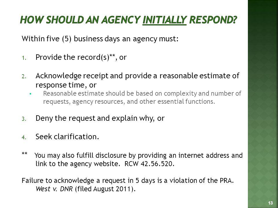 Within five (5) business days an agency must: 1. Provide the record(s)**, or 2. Acknowledge receipt and provide a reasonable estimate of response time