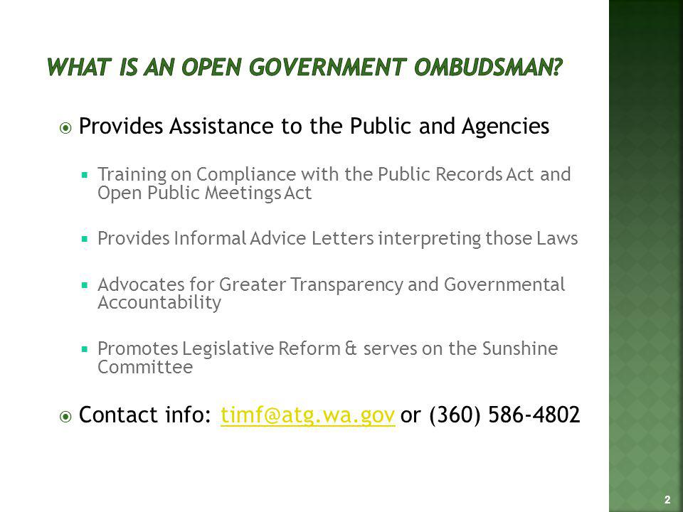 Provides Assistance to the Public and Agencies Training on Compliance with the Public Records Act and Open Public Meetings Act Provides Informal Advice Letters interpreting those Laws Advocates for Greater Transparency and Governmental Accountability Promotes Legislative Reform & serves on the Sunshine Committee Contact info: timf@atg.wa.gov or (360) 586-4802timf@atg.wa.gov 2
