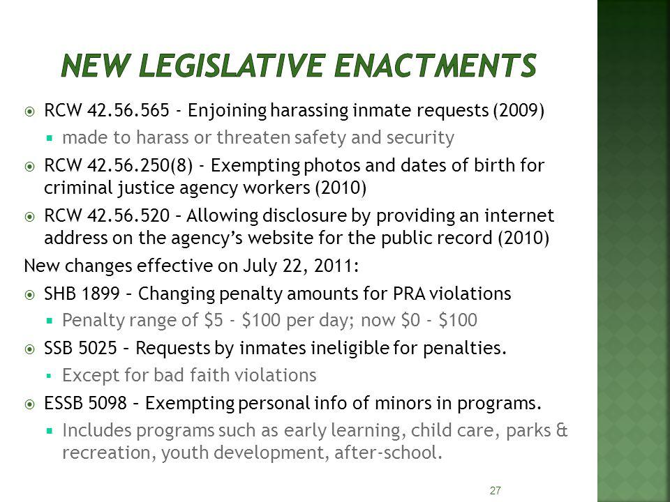 RCW 42.56.565 - Enjoining harassing inmate requests (2009) made to harass or threaten safety and security RCW 42.56.250(8) - Exempting photos and dates of birth for criminal justice agency workers (2010) RCW 42.56.520 – Allowing disclosure by providing an internet address on the agencys website for the public record (2010) New changes effective on July 22, 2011: SHB 1899 – Changing penalty amounts for PRA violations Penalty range of $5 - $100 per day; now $0 - $100 SSB 5025 – Requests by inmates ineligible for penalties.
