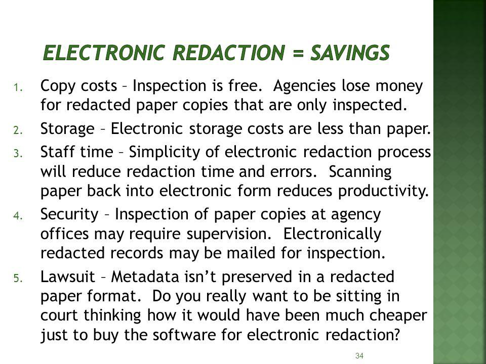 1. Copy costs – Inspection is free. Agencies lose money for redacted paper copies that are only inspected. 2. Storage – Electronic storage costs are l