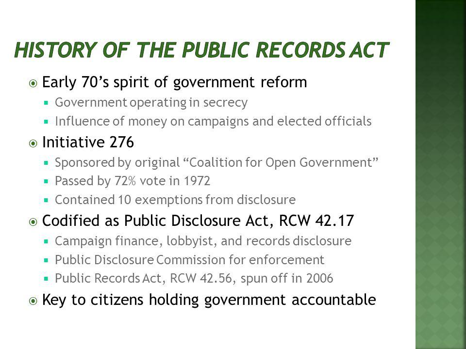 Early 70s spirit of government reform Government operating in secrecy Influence of money on campaigns and elected officials Initiative 276 Sponsored by original Coalition for Open Government Passed by 72% vote in 1972 Contained 10 exemptions from disclosure Codified as Public Disclosure Act, RCW 42.17 Campaign finance, lobbyist, and records disclosure Public Disclosure Commission for enforcement Public Records Act, RCW 42.56, spun off in 2006 Key to citizens holding government accountable