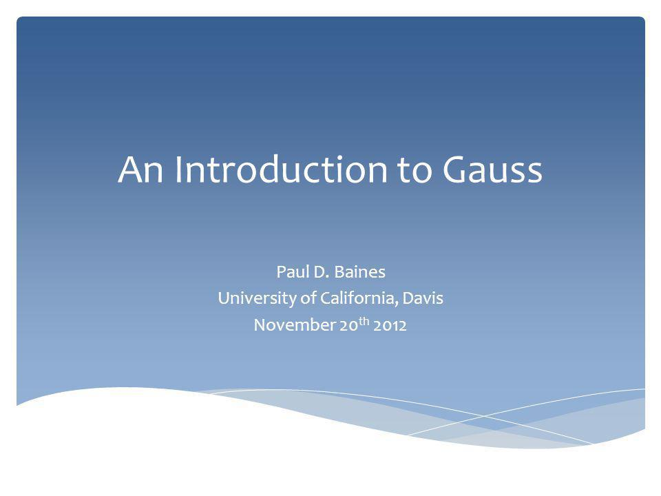 An Introduction to Gauss Paul D. Baines University of California, Davis November 20 th 2012