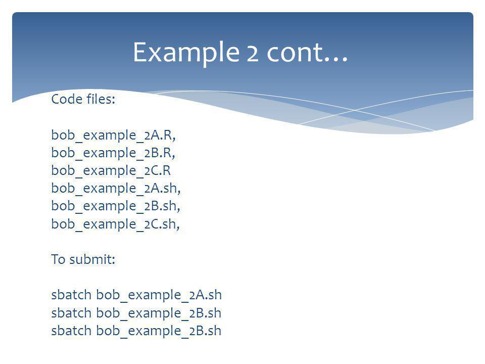 Code files: bob_example_2A.R, bob_example_2B.R, bob_example_2C.R bob_example_2A.sh, bob_example_2B.sh, bob_example_2C.sh, To submit: sbatch bob_example_2A.sh sbatch bob_example_2B.sh Example 2 cont…