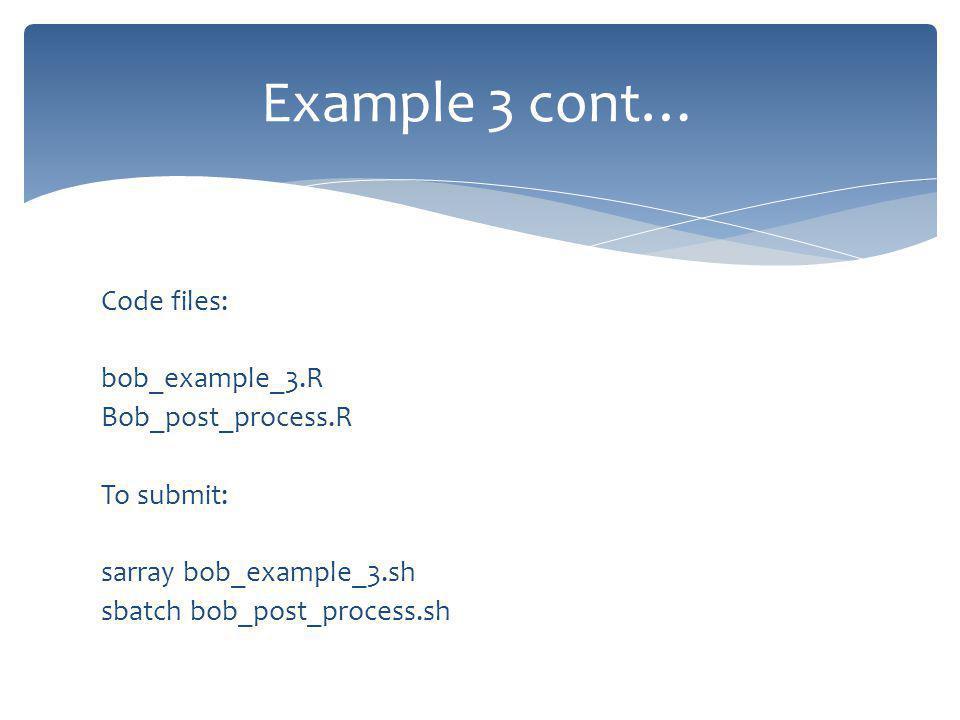 Code files: bob_example_3.R Bob_post_process.R To submit: sarray bob_example_3.sh sbatch bob_post_process.sh Example 3 cont…