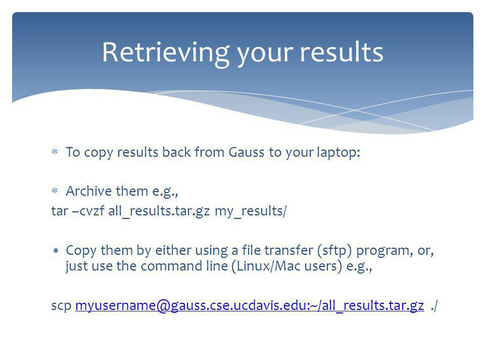 To copy results back from Gauss to your laptop: Archive them e.g., tar –cvzf all_results.tar.gz my_results/ Copy them by either using a file transfer