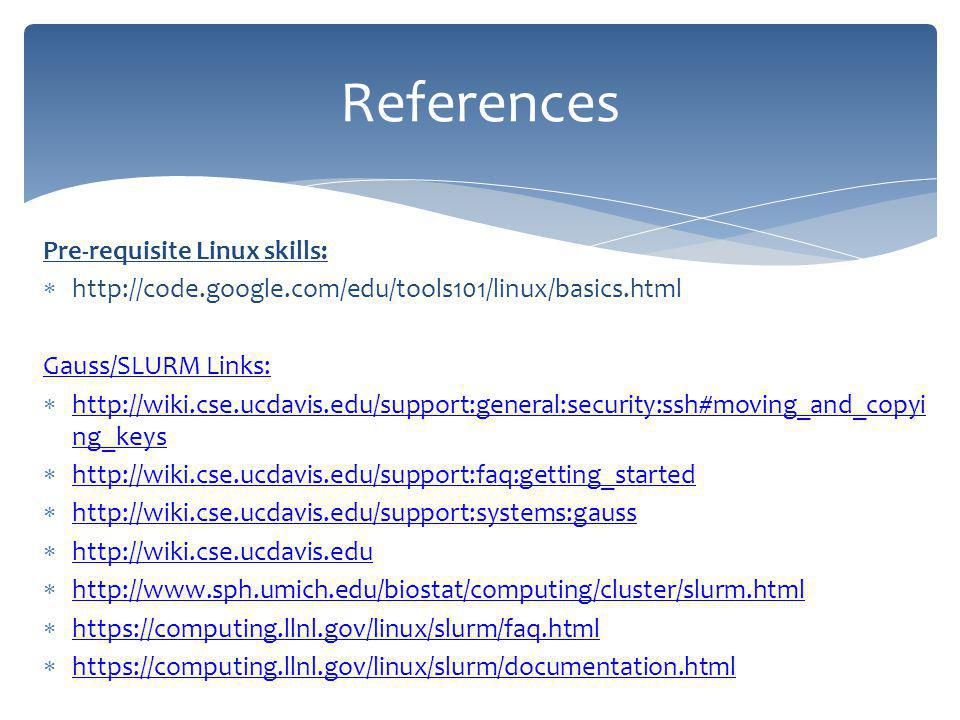 Pre-requisite Linux skills: http://code.google.com/edu/tools101/linux/basics.html Gauss/SLURM Links: http://wiki.cse.ucdavis.edu/support:general:security:ssh#moving_and_copyi ng_keys http://wiki.cse.ucdavis.edu/support:general:security:ssh#moving_and_copyi ng_keys http://wiki.cse.ucdavis.edu/support:faq:getting_started http://wiki.cse.ucdavis.edu/support:systems:gauss http://wiki.cse.ucdavis.edu http://www.sph.umich.edu/biostat/computing/cluster/slurm.html https://computing.llnl.gov/linux/slurm/faq.html https://computing.llnl.gov/linux/slurm/documentation.html References
