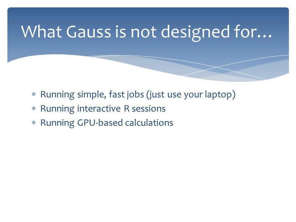 Running simple, fast jobs (just use your laptop) Running interactive R sessions Running GPU-based calculations What Gauss is not designed for…