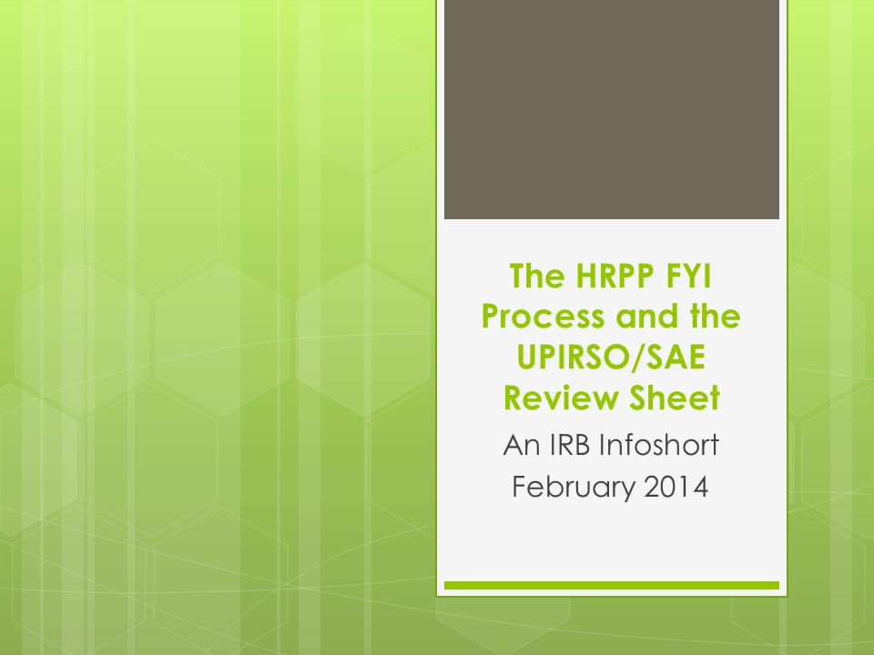The HRPP FYI Process and the UPIRSO/SAE Review Sheet An IRB Infoshort February 2014