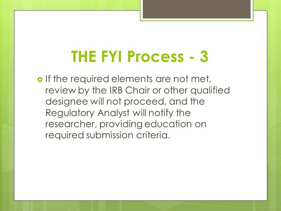 THE FYI Process - 3 If the required elements are not met, review by the IRB Chair or other qualified designee will not proceed, and the Regulatory Ana