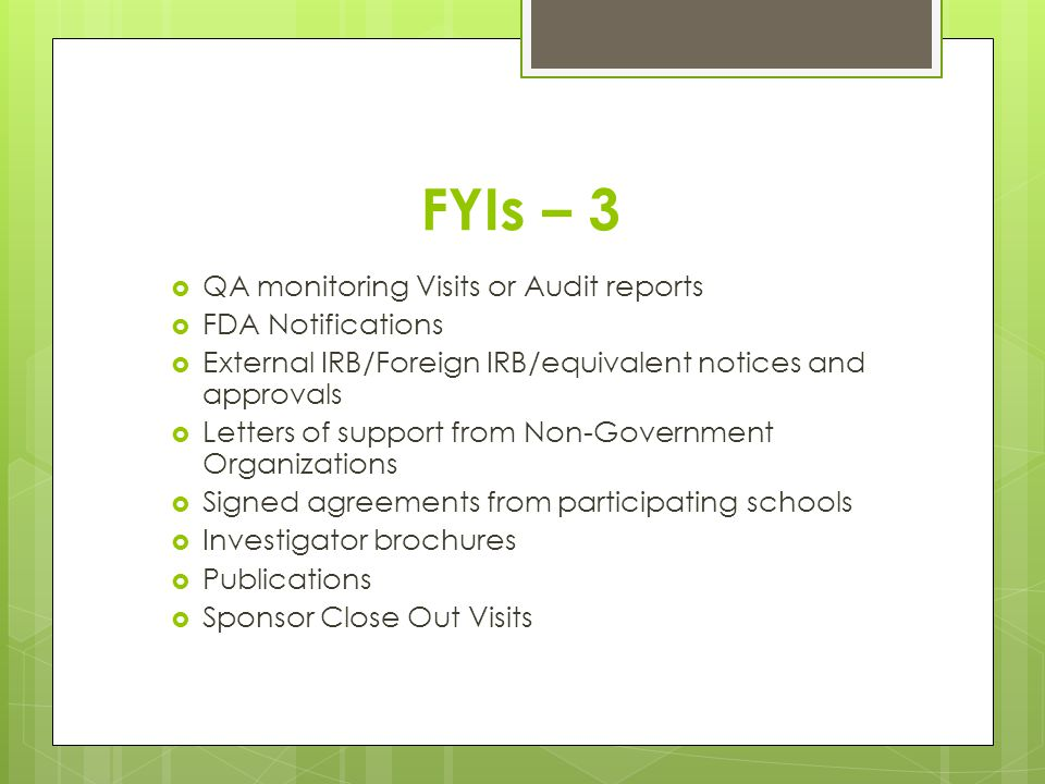 FYIs – 3 QA monitoring Visits or Audit reports FDA Notifications External IRB/Foreign IRB/equivalent notices and approvals Letters of support from Non