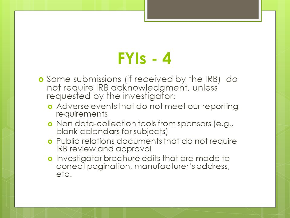 FYIs - 4 Some submissions (if received by the IRB) do not require IRB acknowledgment, unless requested by the investigator: Adverse events that do not meet our reporting requirements Non data-collection tools from sponsors (e.g., blank calendars for subjects) Public relations documents that do not require IRB review and approval Investigator brochure edits that are made to correct pagination, manufacturers address, etc.