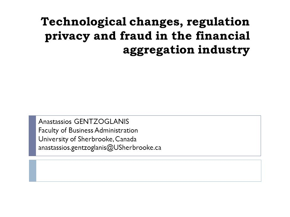 Technological changes, regulation privacy and fraud in the financial aggregation industry Anastassios GENTZOGLANIS Faculty of Business Administration