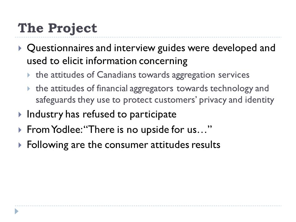 The Project Questionnaires and interview guides were developed and used to elicit information concerning the attitudes of Canadians towards aggregation services the attitudes of financial aggregators towards technology and safeguards they use to protect customers privacy and identity Industry has refused to participate From Yodlee: There is no upside for us… Following are the consumer attitudes results