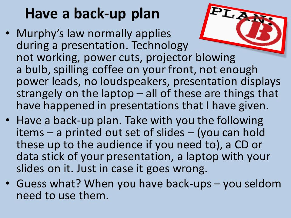 Have a back-up plan Murphys law normally applies during a presentation.