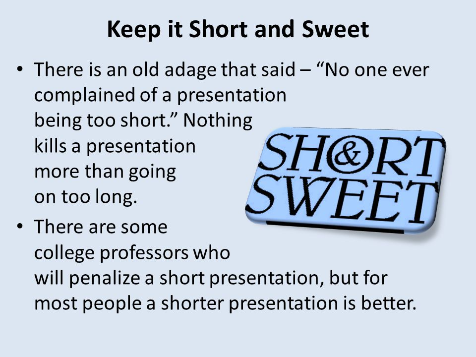 Keep it Short and Sweet There is an old adage that said – No one ever complained of a presentation being too short. Nothing kills a presentation more