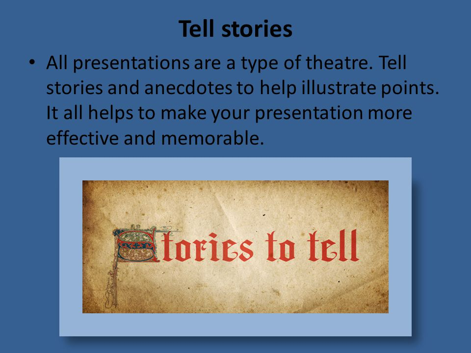 Tell stories All presentations are a type of theatre.