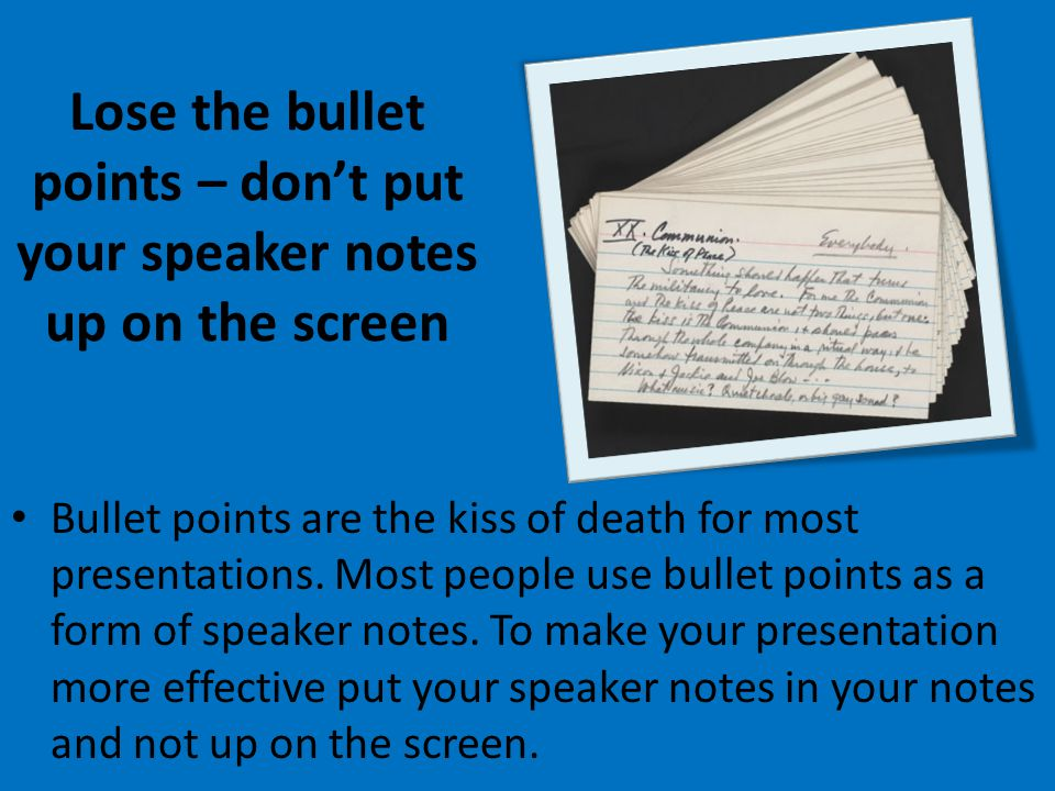 Lose the bullet points – dont put your speaker notes up on the screen Bullet points are the kiss of death for most presentations.