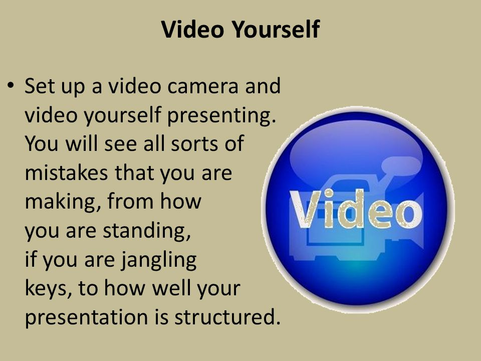 Video Yourself Set up a video camera and video yourself presenting.