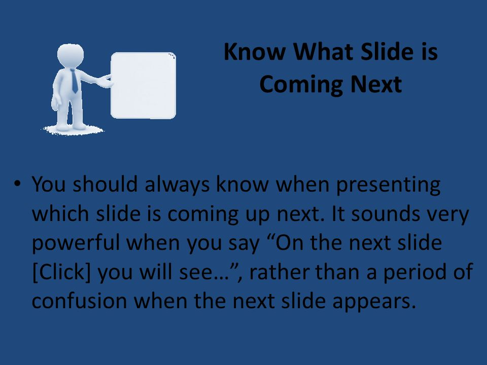 Know What Slide is Coming Next You should always know when presenting which slide is coming up next. It sounds very powerful when you say On the next