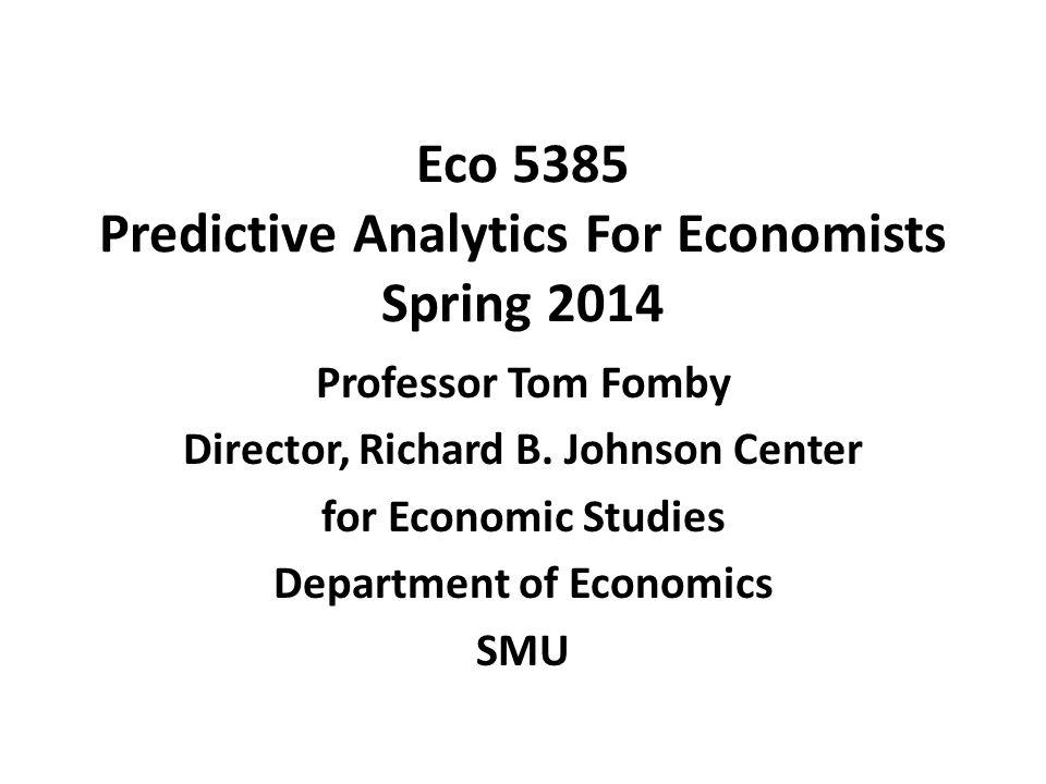 Eco 5385 Predictive Analytics For Economists Spring 2014 Professor Tom Fomby Director, Richard B. Johnson Center for Economic Studies Department of Ec