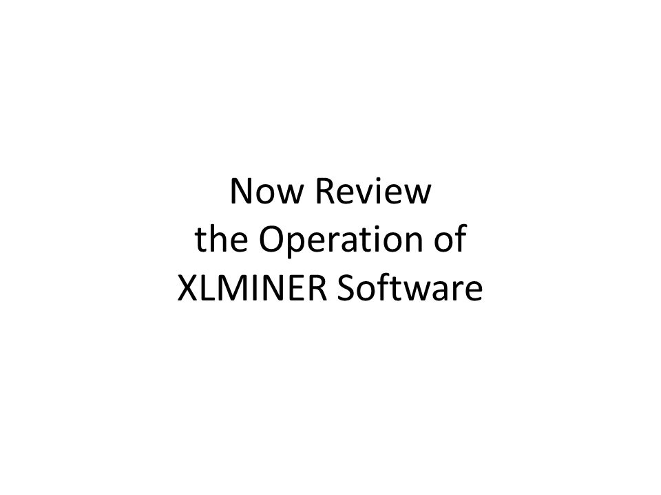 Now Review the Operation of XLMINER Software