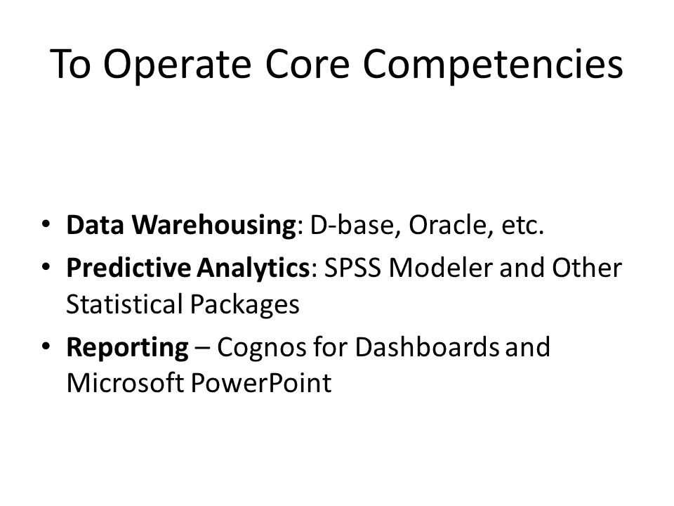 To Operate Core Competencies Data Warehousing: D-base, Oracle, etc. Predictive Analytics: SPSS Modeler and Other Statistical Packages Reporting – Cogn