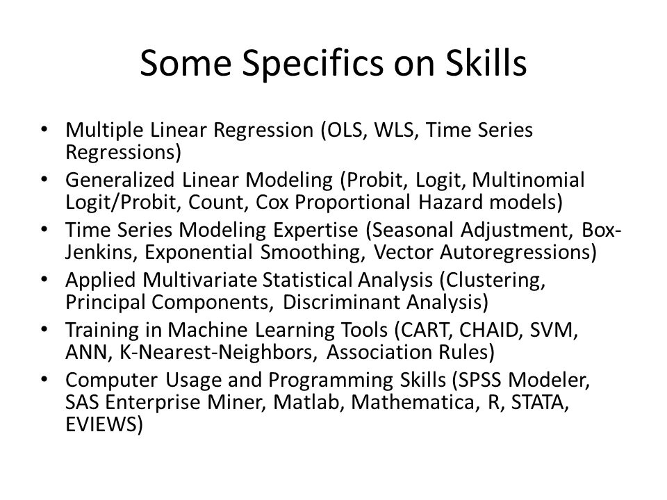 Some Specifics on Skills Multiple Linear Regression (OLS, WLS, Time Series Regressions) Generalized Linear Modeling (Probit, Logit, Multinomial Logit/