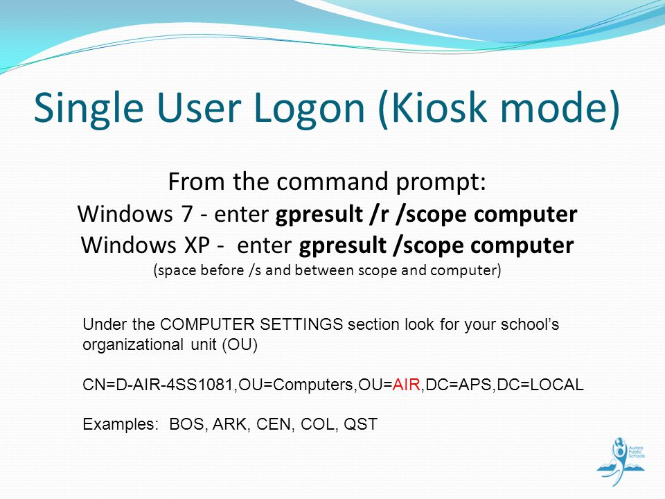 Single User Logon (Kiosk mode) From the command prompt: Windows 7 - enter gpresult /r /scope computer Windows XP - enter gpresult /scope computer (space before /s and between scope and computer) Under the COMPUTER SETTINGS section look for your schools organizational unit (OU) CN=D-AIR-4SS1081,OU=Computers,OU=AIR,DC=APS,DC=LOCAL Examples: BOS, ARK, CEN, COL, QST