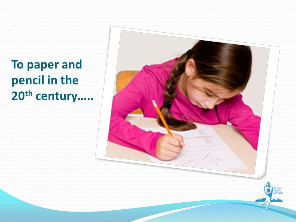 To paper and pencil in the 20 th century…..