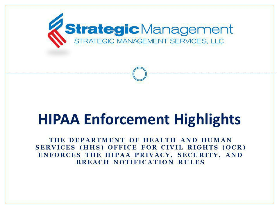 THE DEPARTMENT OF HEALTH AND HUMAN SERVICES (HHS) OFFICE FOR CIVIL RIGHTS (OCR) ENFORCES THE HIPAA PRIVACY, SECURITY, AND BREACH NOTIFICATION RULES HIPAA Enforcement Highlights