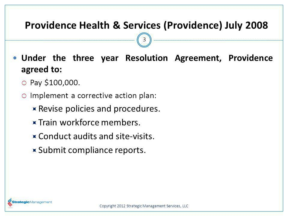 Copyright 2012 Strategic Management Services, LLC Providence Health & Services (Providence) July 2008 Under the three year Resolution Agreement, Providence agreed to: Pay $100,000.
