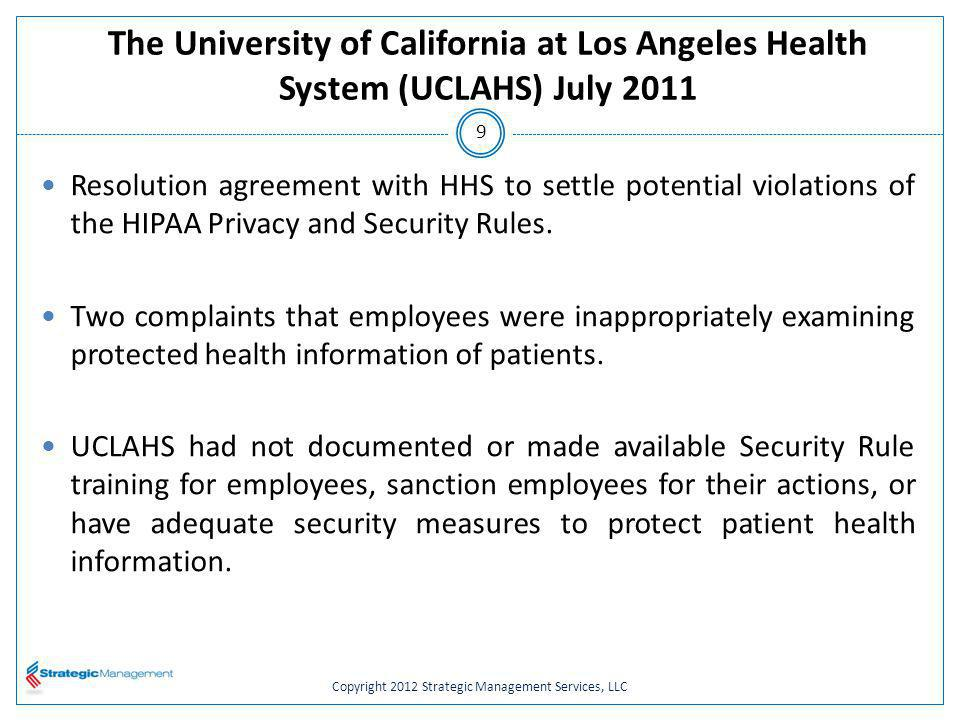 Copyright 2012 Strategic Management Services, LLC The University of California at Los Angeles Health System (UCLAHS) July 2011 Resolution agreement with HHS to settle potential violations of the HIPAA Privacy and Security Rules.