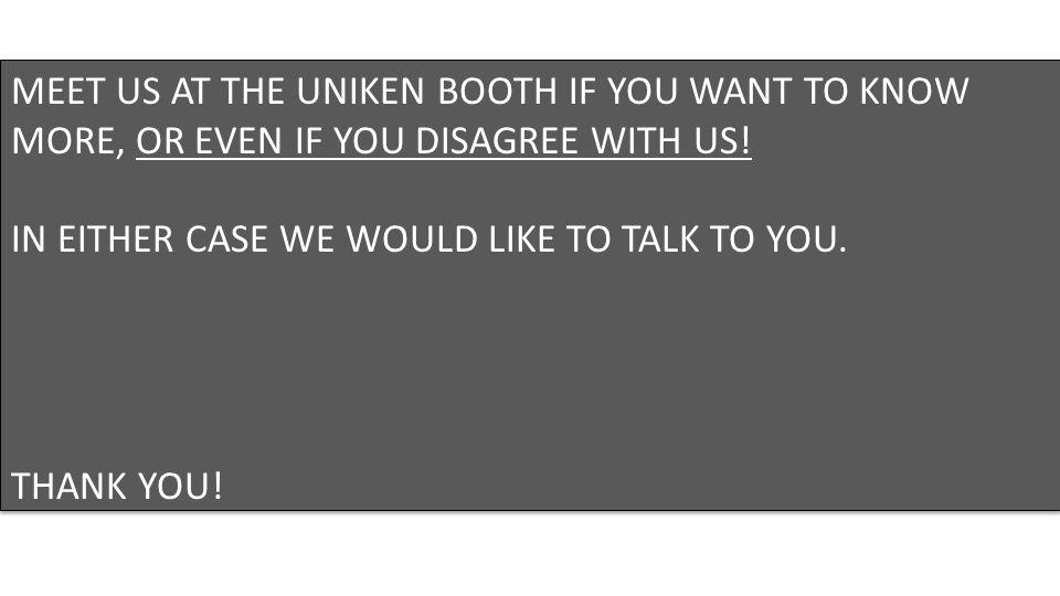 MEET US AT THE UNIKEN BOOTH IF YOU WANT TO KNOW MORE, OR EVEN IF YOU DISAGREE WITH US.
