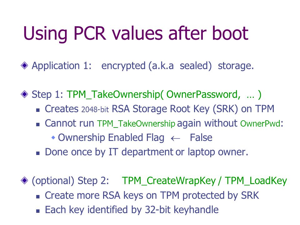 Using PCR values after boot Application 1: encrypted (a.k.a sealed) storage. Step 1: TPM_TakeOwnership( OwnerPassword, … ) Creates 2048-bit RSA Storag