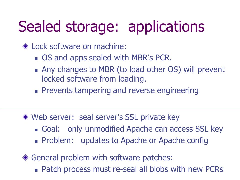 Sealed storage: applications Lock software on machine: OS and apps sealed with MBRs PCR. Any changes to MBR (to load other OS) will prevent locked sof