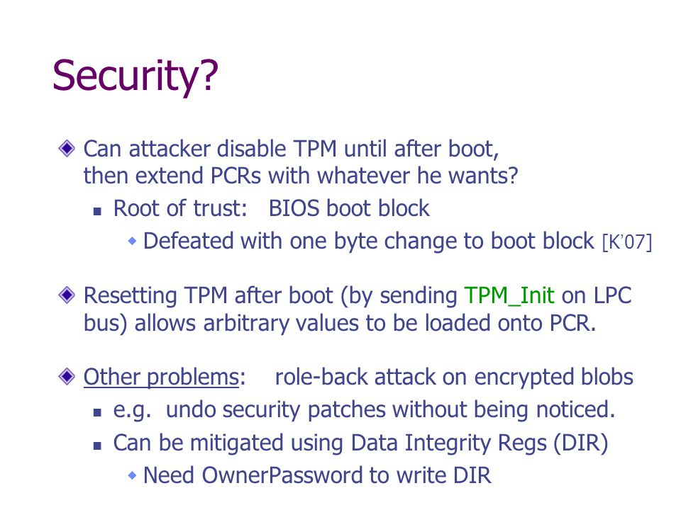 Security? Can attacker disable TPM until after boot, then extend PCRs with whatever he wants? Root of trust: BIOS boot block Defeated with one byte ch