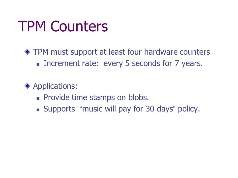 TPM Counters TPM must support at least four hardware counters Increment rate: every 5 seconds for 7 years. Applications: Provide time stamps on blobs.
