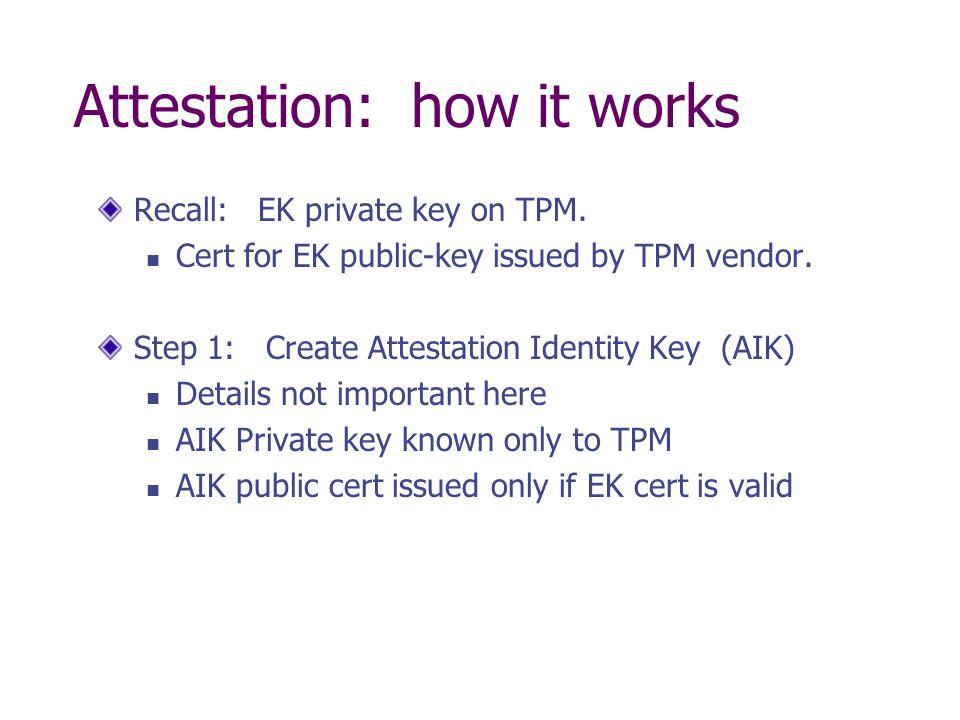 Attestation: how it works Recall: EK private key on TPM. Cert for EK public-key issued by TPM vendor. Step 1: Create Attestation Identity Key (AIK) De