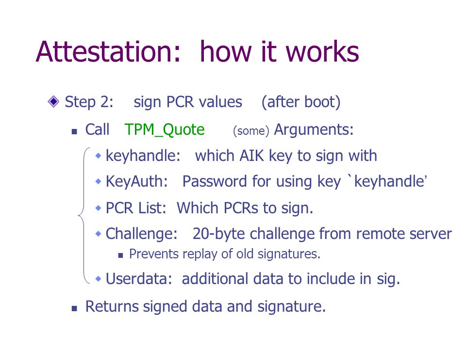 Attestation: how it works Step 2: sign PCR values (after boot) Call TPM_Quote (some) Arguments: keyhandle: which AIK key to sign with KeyAuth: Passwor