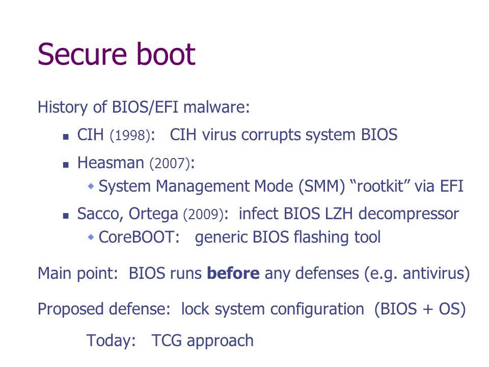 Secure boot History of BIOS/EFI malware: CIH (1998) : CIH virus corrupts system BIOS Heasman (2007) : System Management Mode (SMM) rootkit via EFI Sac