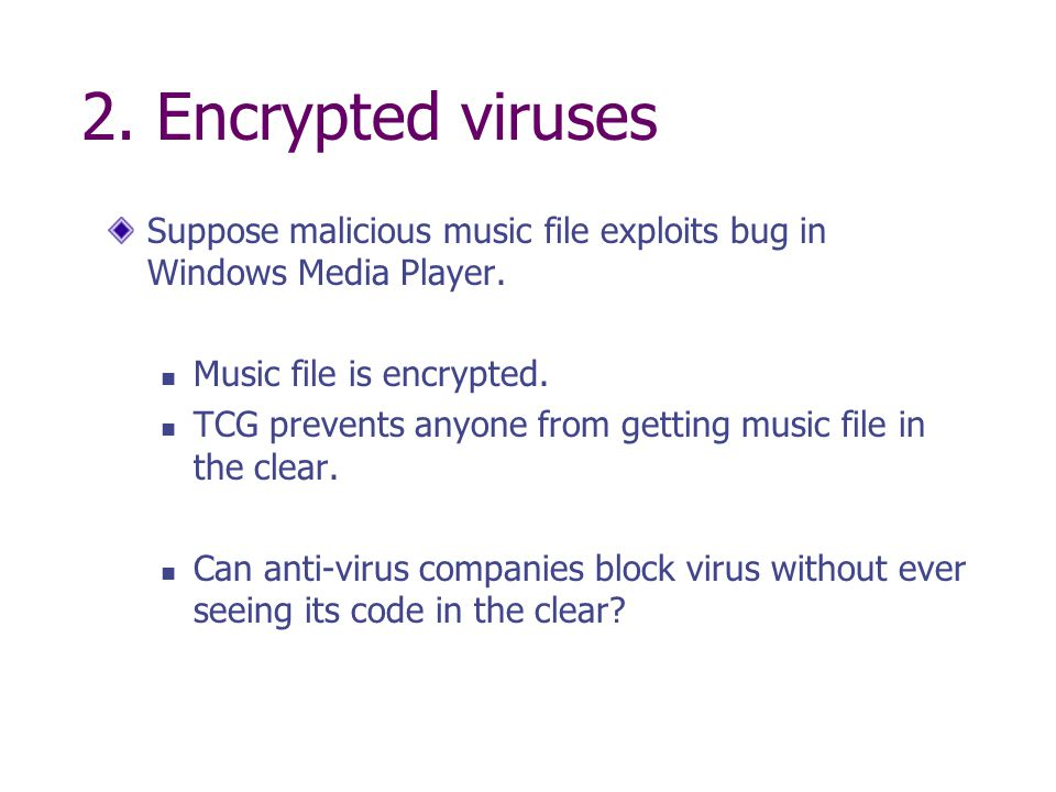 2. Encrypted viruses Suppose malicious music file exploits bug in Windows Media Player. Music file is encrypted. TCG prevents anyone from getting musi