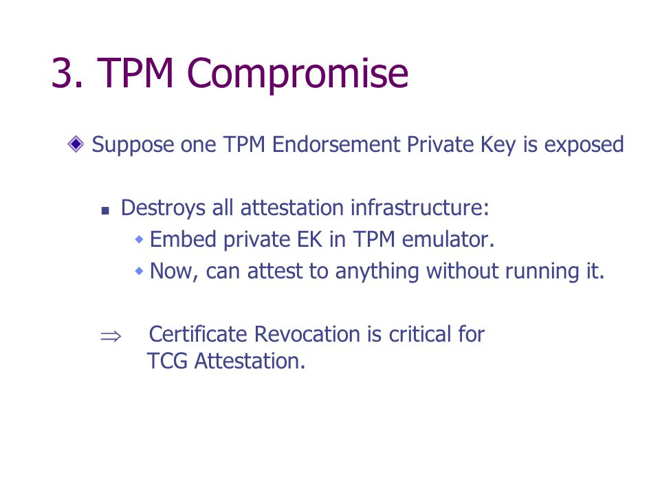 3. TPM Compromise Suppose one TPM Endorsement Private Key is exposed Destroys all attestation infrastructure: Embed private EK in TPM emulator. Now, c